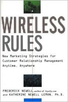 Wireless Rules: New Marketing Strategies for Customer Relationship Management Anytime, Anywhere - Frederick Newell