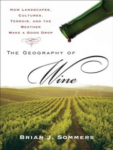 The Geography of Wine: How Landscapes, Cultures, Terroir, and the Weather Make a Good Drop - Brian J. Sommers