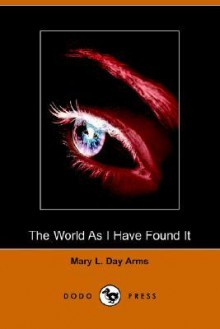 The World as I Have Found It: Sequel to Incidents in the Life of a Blind Girl (Dodo Press) - Mary L. Day Arms