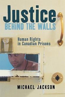 Justice Behind the Walls - Michael Jackson, Q.C.