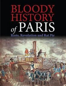 Bloody History of Paris: Radicals, Riots, and Revolution - Ben Hubbard