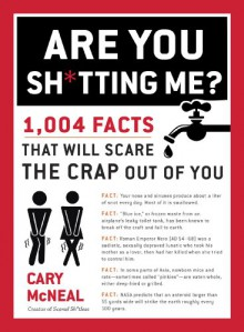 Are You Sh*tting Me?: 1,004 Facts That Will Scare the Crap Out of You - Cary McNeal