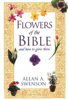 Flowers Of The Bible: And How to Grow Them - Allan Swenson