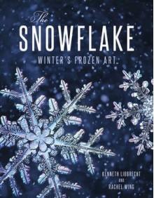 The Snowflake: Winter's Frozen Artistry - Rachel Wing DiMatteo,Kenneth Libbrecht