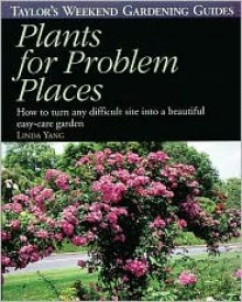 Taylor's Weekend Gardening Guide to Plants for Problem Places: How to Turn Any Difficult Site into a Beautiful Easy-Care Garden - Linda Yang