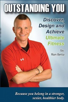 Outstanding You: Discover, Design And Achieve Ultimate Fitness - Ron Betta