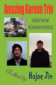 Amazing Korean Trio: Life Stories of Three Korean High School Seniors from the East Coast - Hojae Jin, Kevin Kang, David Yun
