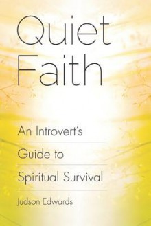Quiet Faith: An Introvert's Guide to Spiritual Survival - Judson Edwards