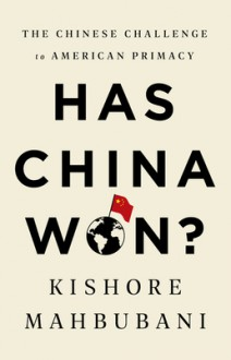 Has China Won?: The Chinese Challenge to American Primacy - Kishore Mahbubani