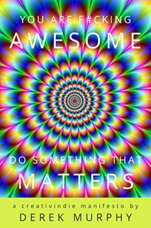 You Are F#cking Awesome: Do Something That Matters: A Short Guide to Creative Success, for Writers, Artists or Small Business Owners - Derek Murphy