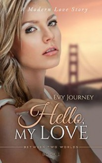 Hello, My Love! (Between Two Worlds, #1) - Evy Journey