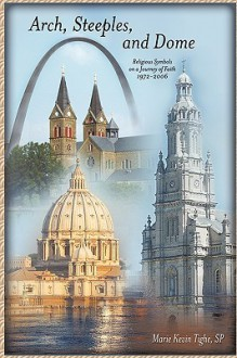 Arch, Steeples, and Dome: Religious Symbols on a Journey of Faith - Marie Kevin Tighe