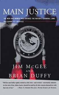 Main Justice: The Men and Women Who Enforce the Nation's Criminial Laws and Guard Its Liberties - James McGee, Brian Duffy