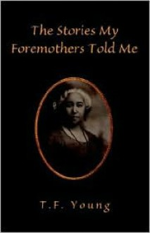 The Stories My Foremothers Told Me - T.F. Young
