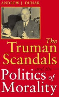 The Truman Scandals and the Politics of Morality - Andrew J. Dunar