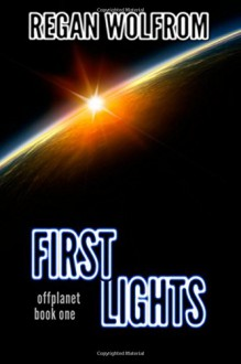 First Lights (offplanet) (Volume 1) - Regan Wolfrom