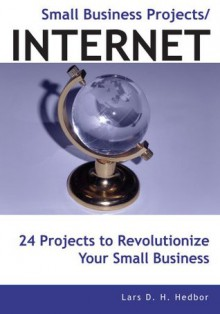Small Business Projects/INTERNET:24 Projects to Revolutionize Your Small Business - Lars D. H. Hedbor