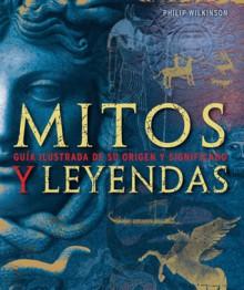 Mitos y Leyendas, Guía Ilustrada de su Origen y Significado - Philip Wilkinson