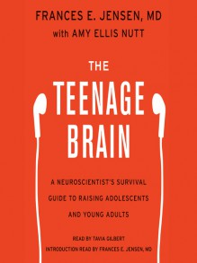 The Teenage Brain: A Neuroscientist's Survival Guide to Raising Adolescents and Young Adults - Frances E. Jensen, Amy Ellis Nutt, Tavia Gilbert