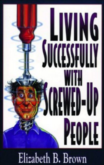Living Successfully with Screwed-Up People - Elizabeth B. Brown