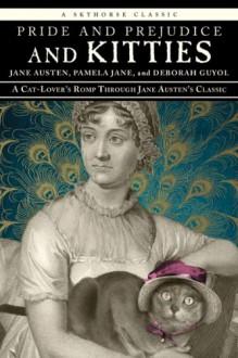 Pride and Prejudice and Kitties: A Cat-Lover's Romp through Jane Austen's Classic - Pamela Jane, Deborah Guyol, Jane Austen