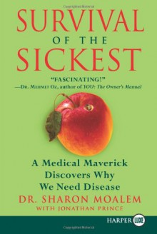 Survival of the Sickest: A Medical Maverick Discovers Why We Need Disease - Sharon Moalem, Jonathan Prince