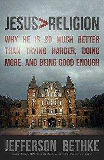 Jesus > Religion: Why He Is So Much Better Than Trying Harder, Doing More, and Being Good Enough - Jefferson Bethke