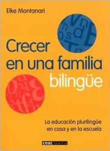 Crecer en una Familia Bilingue: La Educacion Plurilingue en Casa y en la Escuela - Elke Montanari