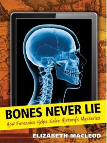 Bones Never Lie: How Forensics Helps Solve History's Mysteries - Elizabeth MacLeod