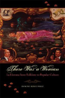 There Was a Woman: La Llorona from Folklore to Popular Culture - Domino Renee Perez