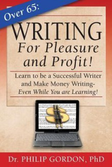 Over 65: Writing for Pleasure and Profit!: Earn While You Learn! - Harald Ibach, Philip Gordon