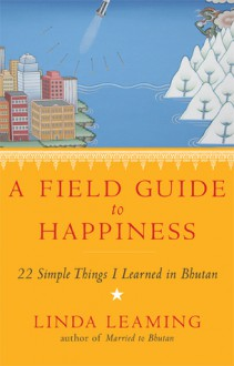 A Field Guide to Happiness: 22 Simple Things I Learned in Bhutan - Linda Leaming