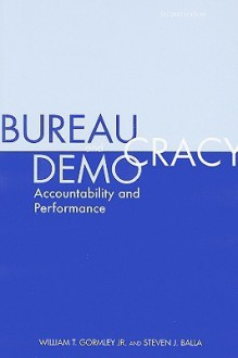 Bureaucracy and Democracy: Accountability and Performance - William T. Gormley, Jr., Steven J. Balla