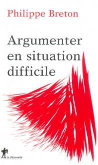 Argumenter en situation difficile - Philippe Breton