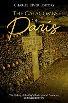 The Catacombs of Paris: The History of the City's Underground Ossuaries and Burial Network - Charles River Editors