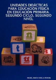 Unidades Didcticas Para Educacin Fsica En Educacin Primaria. Segundo Ciclo, Segundo Nivel - MIGUEL, MARÍA VARELA PEREIRA