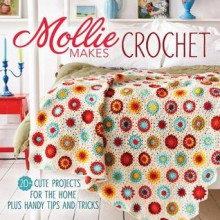 Mollie Makes Crochet: 20+ Cute Projects for the Home Plus Handy Tips and Techniques - Mollie Makes