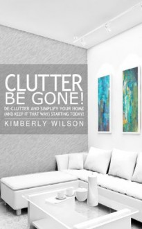Clutter Be Gone! De-clutter and Simplify Your Home (And Keep It That Way) Starting Today! - Kimberly Wilson