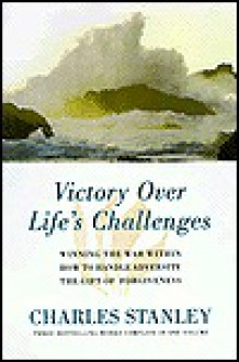 Victory Over Life's Challenges: Includes Winning the War Within, How to Handle Adversity, and the Gift of Forgiveness - Charles F. Stanley