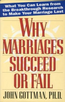 Why Marriages Succeed or Fail: What You Can learn from the Breakthrough Research to Make Your Marriage Last - John Gottman Ph.D.
