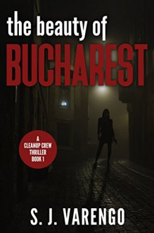 The Beauty of Bucharest (A Clean Up Crew Thriller Book 1) - S. J. Varego