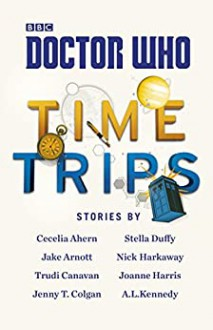 Doctor Who: Time Trips (The Collection) - Cecelia Ahern, A.L. Kennedy, Stella Duffy, Jake Arnott, Nick Harkaway, Trudi Canavan, Joanne Harris, Jenny Colgan