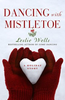 Dancing with Mistletoe: A Holiday Story - Leslie Wells