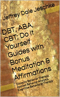 DBT, ABA, CBT; Do It Yourself Guides with Bonus Meditation & Affirmations: Dialectic Behavior Therapy, Applied Behavior Analysis, Cognitive Behavioral Therapy - Jeffrey Dale Jeschke