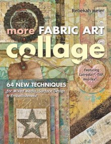 More Fabric Art Collage: 64 New Techniques for Mixed Media, Surface Design & Embellishment Featuring Lutradur(r), Tap, Mul Tex - Rebekah Meier