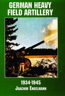 German Heavy Field Artillery in World War II - Joachim Engelmann