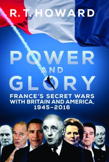 Power and Glory: France's Secret Wars with Britain and America, 1945-2016 - R. T. Howard