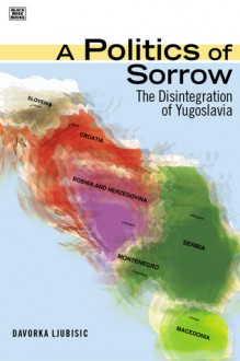 A Politics of Sorrow: The Disintegration of Yugoslavia - Davorka Ljubisic