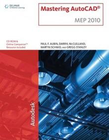 Mastering Auto Cad Mep 2010 - Paul F. Aubin, Gregg Stanley, Darryl McClelland, Martin J. Schmid