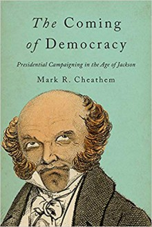 The Coming of Democracy: Presidential Campaigning in the Age of Jackson - Mark R. Cheathem